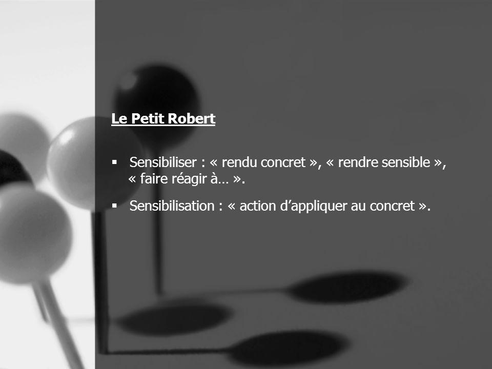 Le Petit Robert  Sensibiliser : « rendu concret », « rendre sensible », « faire réagir à… ».  Sensibilisation : « action d'appliquer au concret ».