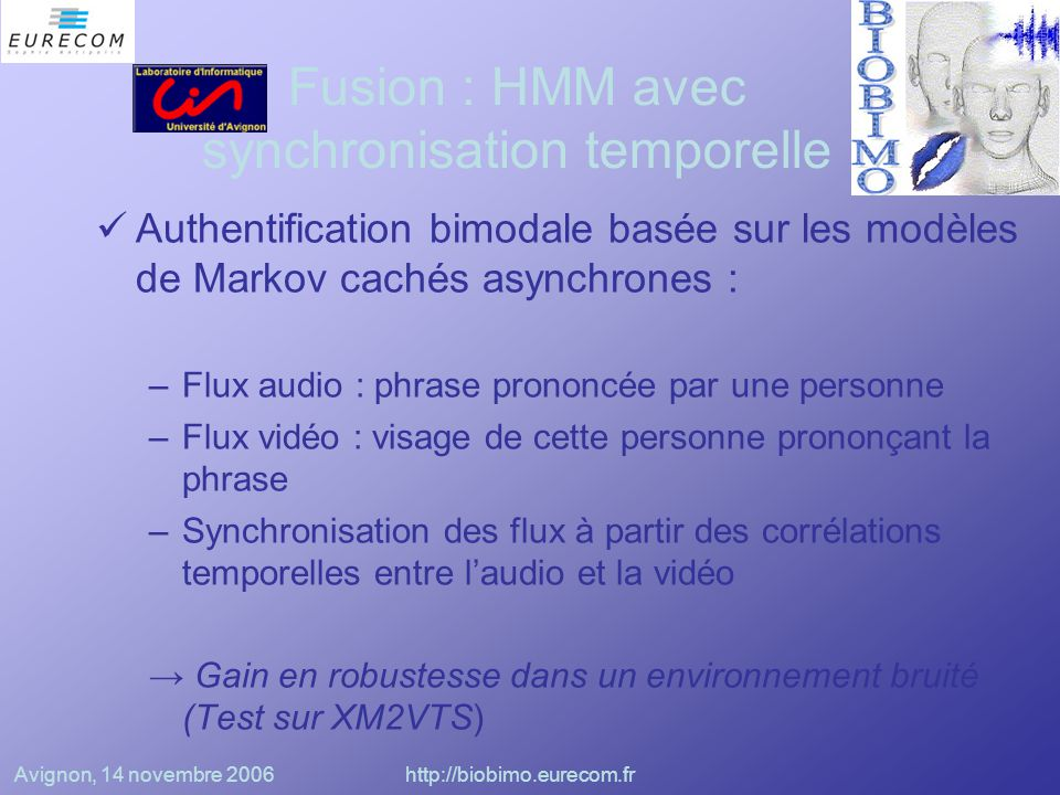 Avignon, 14 novembre 2006http://biobimo.eurecom.fr Classifieurs (Brunelli, Falavia) Quantification vectorielle sur les MFCC Détection du visage à partir de la vidéo puis normalisation Calcul d'une distance (norme L1) entre l'image de référence et les images extraites Application de 2 classifieurs audio et 3 vidéo Calcul d'une moyenne géométrique de scores pondérées (poids : fonction de la distribution des scores).