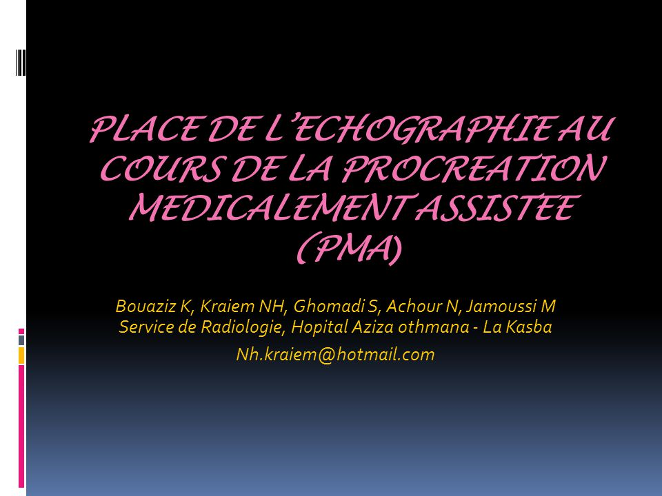 PLACE DE L'ECHOGRAPHIE AU COURS DE LA PROCREATION MEDICALEMENT ASSISTEE (PMA ) Bouaziz K, Kraiem NH, Ghomadi S, Achour N, Jamoussi M Service de Radiologie, Hopital Aziza othmana - La Kasba Nh.kraiem@hotmail.com