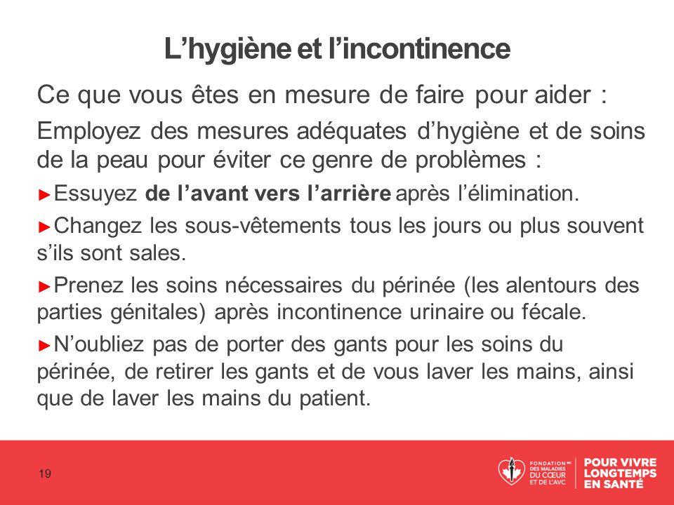L'hygiène et l'incontinence Ce que vous êtes en mesure de faire pour aider : Employez des mesures adéquates d'hygiène et de soins de la peau pour évit