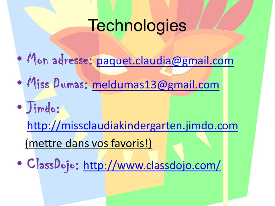 Technologies Mon adresse: paquet.claudia@gmail.com paquet.claudia@gmail.com Miss Dumas: meldumas13@gmail.com meldumas13@gmail.com Jimdo: http://missclaudiakindergarten.jimdo.com http://missclaudiakindergarten.jimdo.com (mettre dans vos favoris!) ClassDojo: http://www.classdojo.com/ http://www.classdojo.com/