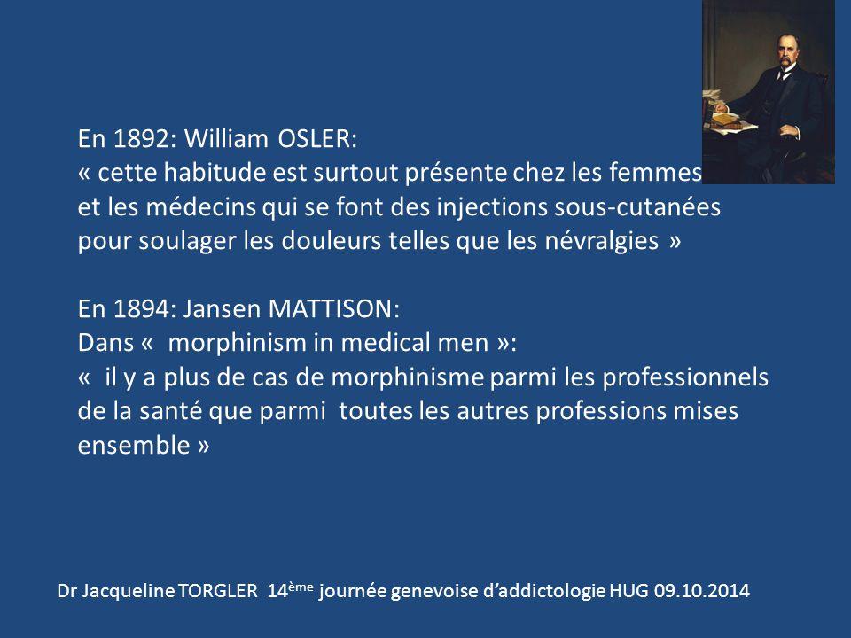 Dr Jacqueline TORGLER 14 ème journée genevoise d'addictologie HUG 09.10.2014 En 1892: William OSLER: « cette habitude est surtout présente chez les femmes et les médecins qui se font des injections sous-cutanées pour soulager les douleurs telles que les névralgies » En 1894: Jansen MATTISON: Dans « morphinism in medical men »: « il y a plus de cas de morphinisme parmi les professionnels de la santé que parmi toutes les autres professions mises ensemble »