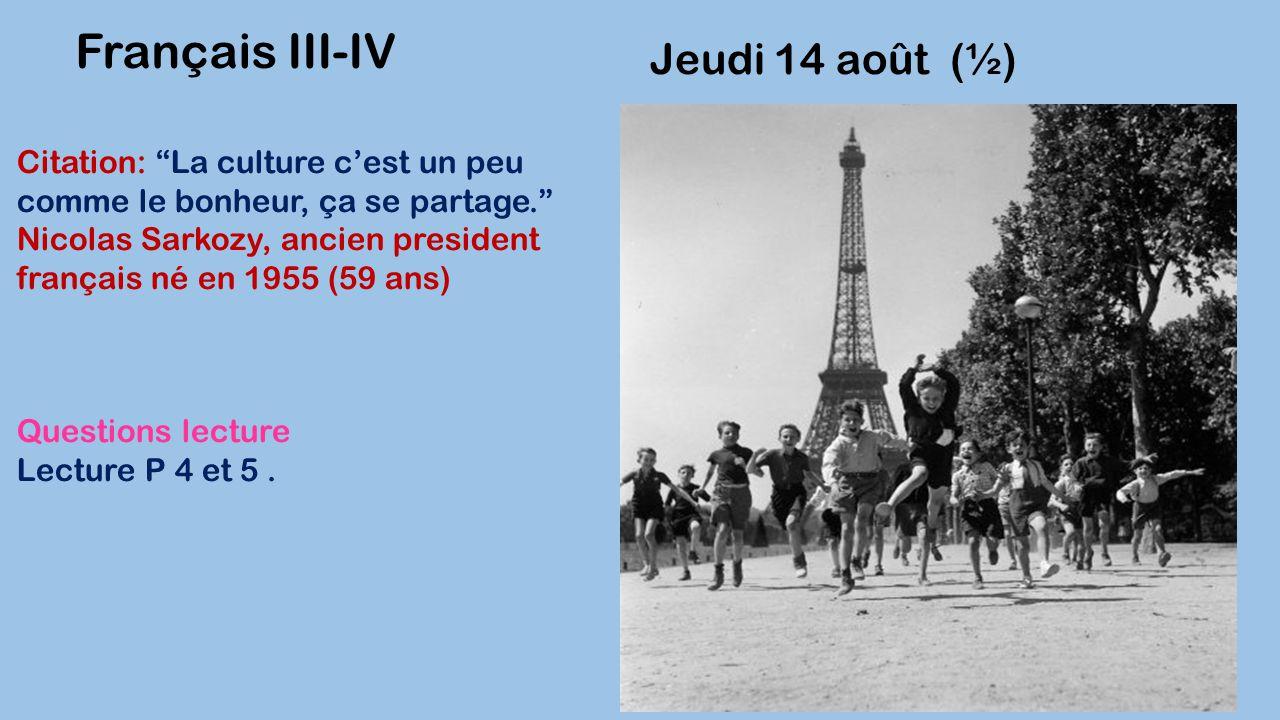 """Jeudi 14 août (½) Français III-IV Citation: """"La culture c'est un peu comme le bonheur, ça se partage."""" Nicolas Sarkozy, ancien president français né e"""