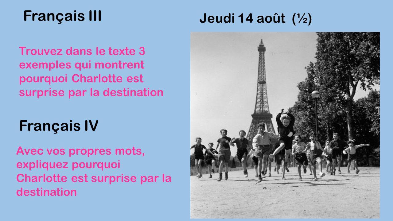 Jeudi 14 août (½) Français III Trouvez dans le texte 3 exemples qui montrent pourquoi Charlotte est surprise par la destination Français IV Avec vos p