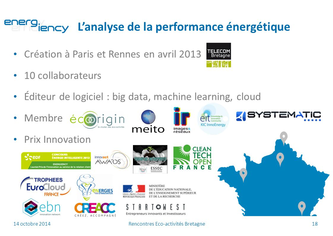14 octobre 2014 Rencontres Eco-activités Bretagne 18 Création à Paris et Rennes en avril 2013 10 collaborateurs Éditeur de logiciel : big data, machine learning, cloud Membre Prix Innovation L'analyse de la performance énergétique