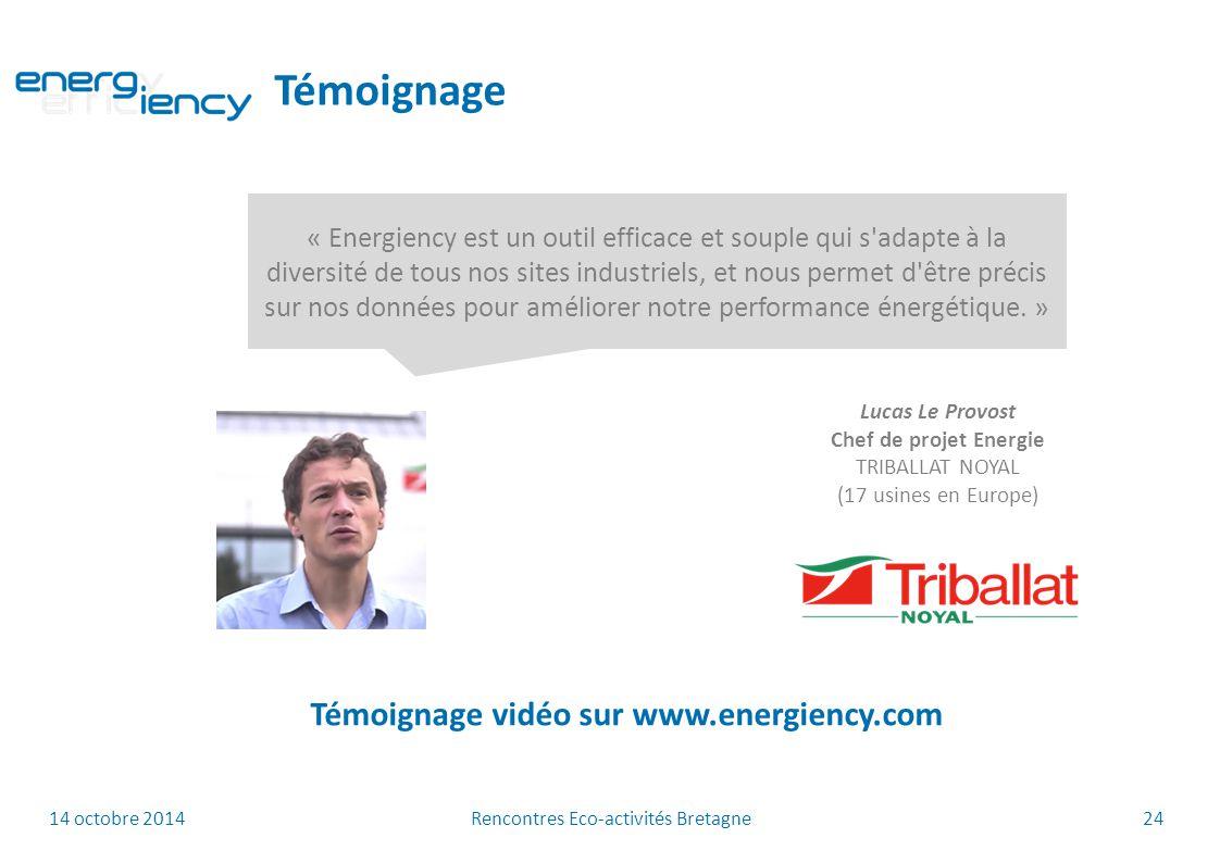14 octobre 2014 Rencontres Eco-activités Bretagne 24 Témoignage « Energiency est un outil efficace et souple qui s adapte à la diversité de tous nos sites industriels, et nous permet d être précis sur nos données pour améliorer notre performance énergétique.