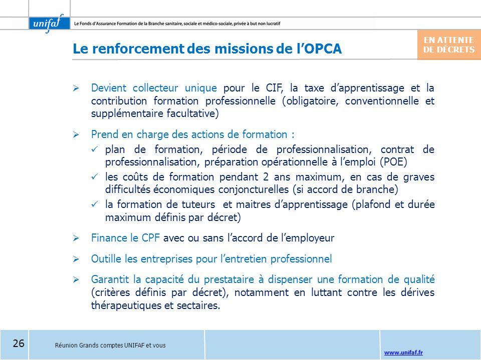 www.unifaf.fr Réunion Grands comptes UNIFAF et vous Le renforcement des missions de l'OPCA EN ATTENTE DE DÉCRETS  Devient collecteur unique pour le C