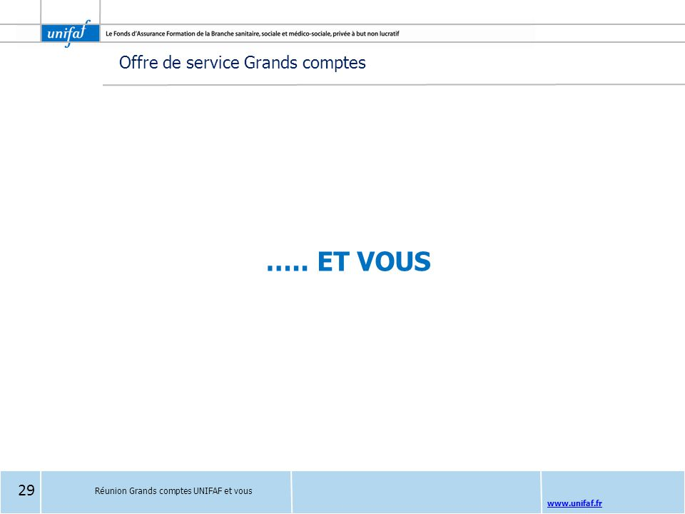 www.unifaf.fr ….. ET VOUS Réunion Grands comptes UNIFAF et vous Offre de service Grands comptes 29