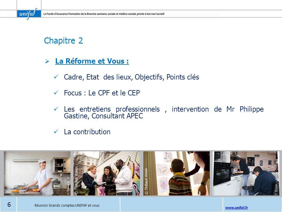 Chapitre 2 www.unifaf.fr  La Réforme et Vous : Cadre, Etat des lieux, Objectifs, Points clés Focus : Le CPF et le CEP Les entretiens professionnels,