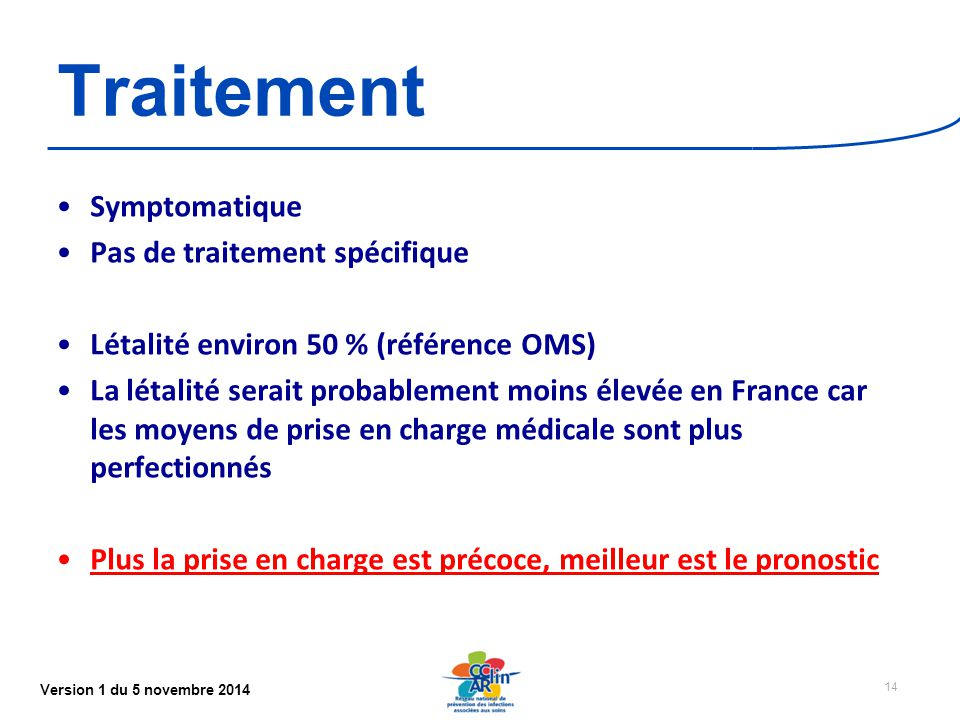 Version 1 du 5 novembre 2014 Traitement Symptomatique Pas de traitement spécifique Létalité environ 50 % (référence OMS) La létalité serait probablement moins élevée en France car les moyens de prise en charge médicale sont plus perfectionnés Plus la prise en charge est précoce, meilleur est le pronostic 14