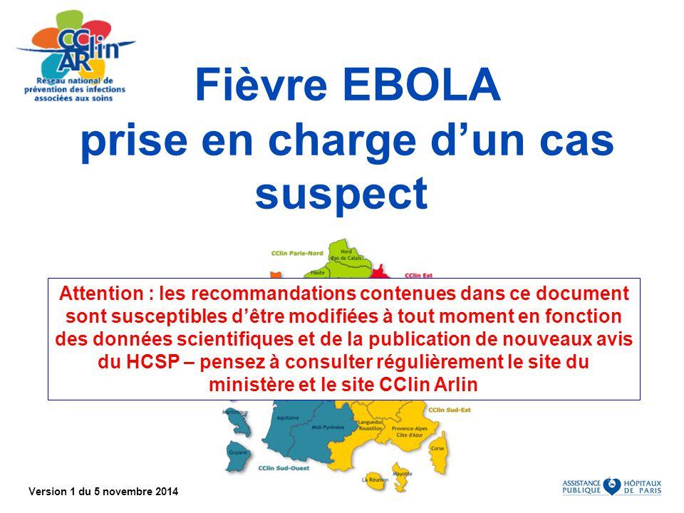 Version 1 du 5 novembre 2014 Liens pour la veille Ministère de la santé : www.sante.gouv.fr/ebola.htmlwww.sante.gouv.fr/ebola.html InVS : http://www.invs.sante.fr rubrique Ebolahttp://www.invs.sante.frEbola Réseau CClin-Arlin : http://www.cclin-arlin.fr Alerte Ebolahttp://www.cclin-arlin.frEbola SPILF : http://www.infectiologie.com page Ebolahttp://www.infectiologie.comEbola ECDC : www.ecdc.europa.eu page FHVwww.ecdc.europa.euFHV OMS : http://www.who.int page EVDhttp://www.who.intEVD CDC : http://www.cdc.gov/ page Ebolahttp://www.cdc.gov/Ebola