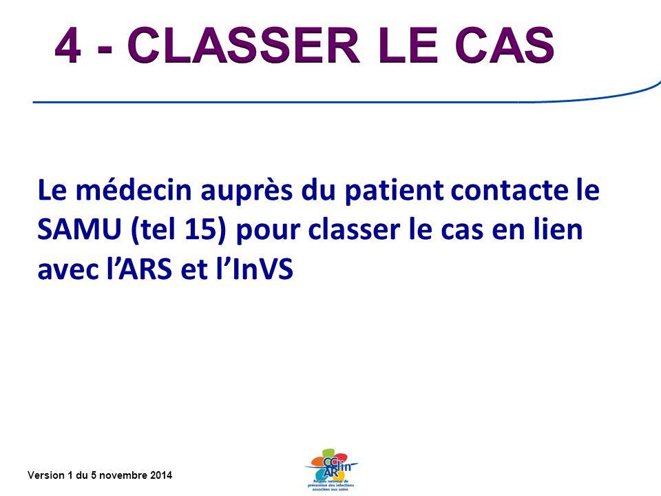 Version 1 du 5 novembre 2014 Le médecin auprès du patient contacte le SAMU (tel 15) pour classer le cas en lien avec l'ARS et l'InVS