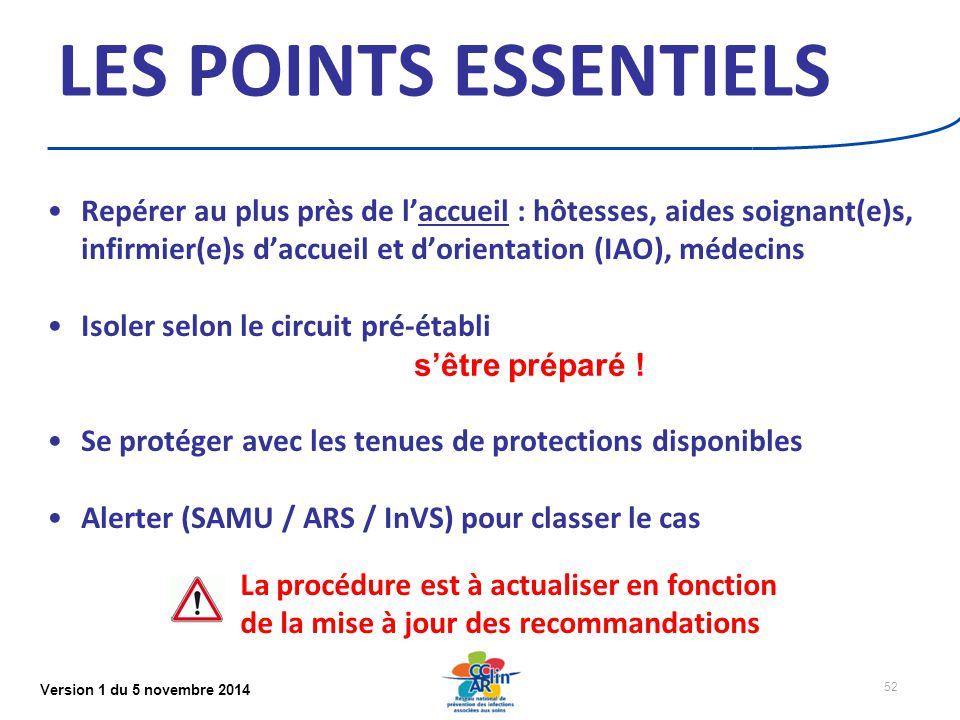 Version 1 du 5 novembre 2014 52 LES POINTS ESSENTIELS Repérer au plus près de l'accueil : hôtesses, aides soignant(e)s, infirmier(e)s d'accueil et d'orientation (IAO), médecins Isoler selon le circuit pré-établi s'être préparé .