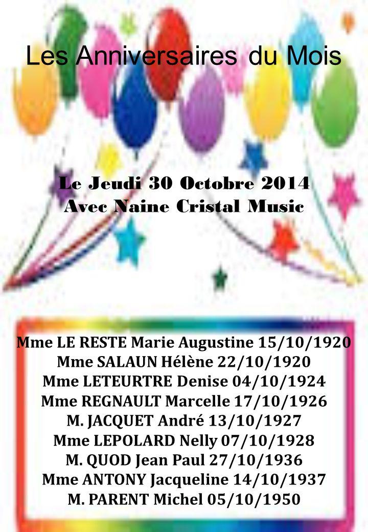 Les Anniversaires du Mois Le Jeudi 30 Octobre 2014 Avec Naine Cristal Music Mme LE RESTE Marie Augustine 15/10/1920 Mme SALAUN Hélène 22/10/1920 Mme LETEURTRE Denise 04/10/1924 Mme REGNAULT Marcelle 17/10/1926 M.