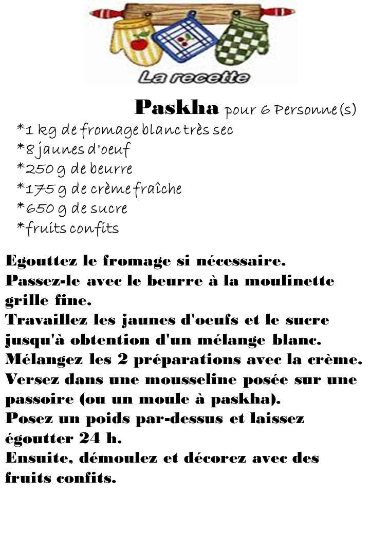 Paskha pour 6 Personne(s) *1 kg de fromage blanc très sec *8 jaunes d oeuf *250 g de beurre *175 g de crème fraîche *650 g de sucre *fruits confits Egouttez le fromage si nécessaire.