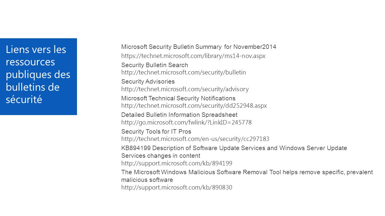 Liens vers les ressources publiques des bulletins de sécurité Microsoft Security Bulletin Summary for November2014 https://technet.microsoft.com/library/ms14-nov.aspx Security Bulletin Search http://technet.microsoft.com/security/bulletin Security Advisories http://technet.microsoft.com/security/advisory Microsoft Technical Security Notifications http://technet.microsoft.com/security/dd252948.aspx Detailed Bulletin Information Spreadsheet http://go.microsoft.com/fwlink/ LinkID=245778 Security Tools for IT Pros http://technet.microsoft.com/en-us/security/cc297183 KB894199 Description of Software Update Services and Windows Server Update Services changes in content http://support.microsoft.com/kb/894199 The Microsoft Windows Malicious Software Removal Tool helps remove specific, prevalent malicious software http://support.microsoft.com/kb/890830