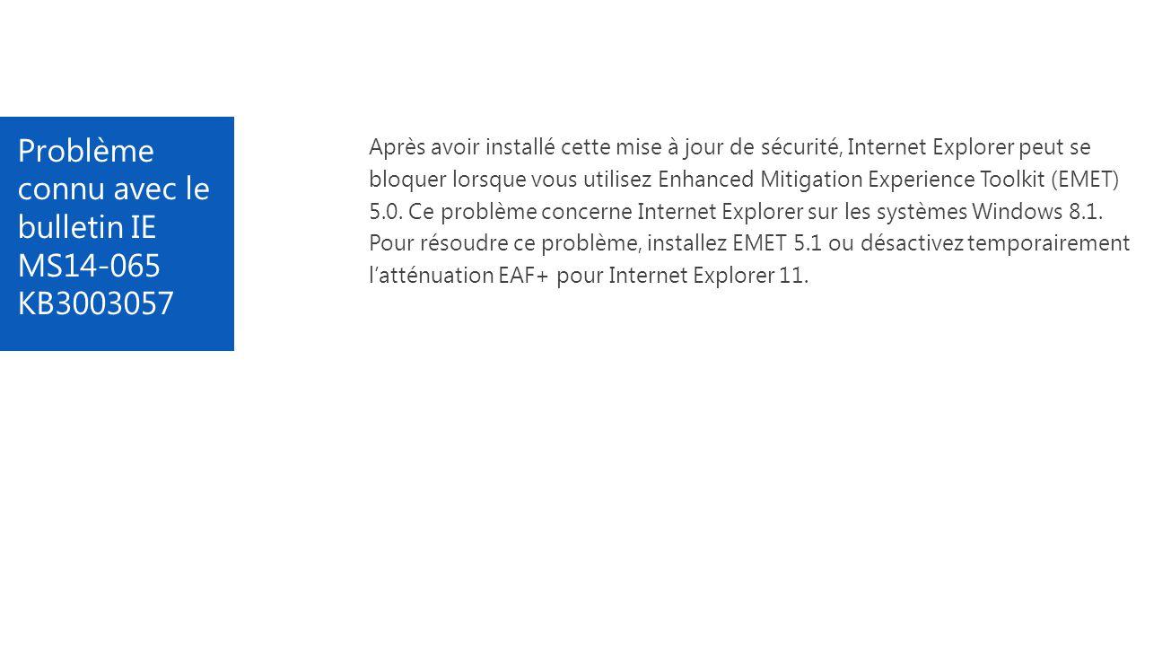 Problème connu avec le bulletin IE MS14-065 KB3003057 Après avoir installé cette mise à jour de sécurité, Internet Explorer peut se bloquer lorsque vous utilisez Enhanced Mitigation Experience Toolkit (EMET) 5.0.