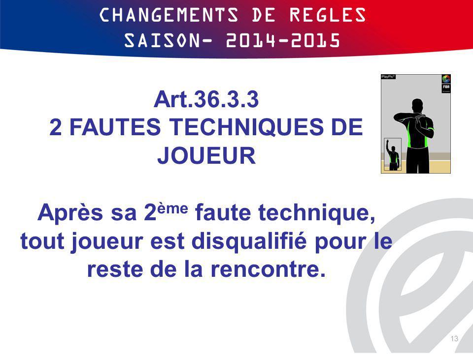 CHANGEMENTS DE REGLES SAISON- 2014-2015 Art.36.3.3 2 FAUTES TECHNIQUES DE JOUEUR Après sa 2 ème faute technique, tout joueur est disqualifié pour le r
