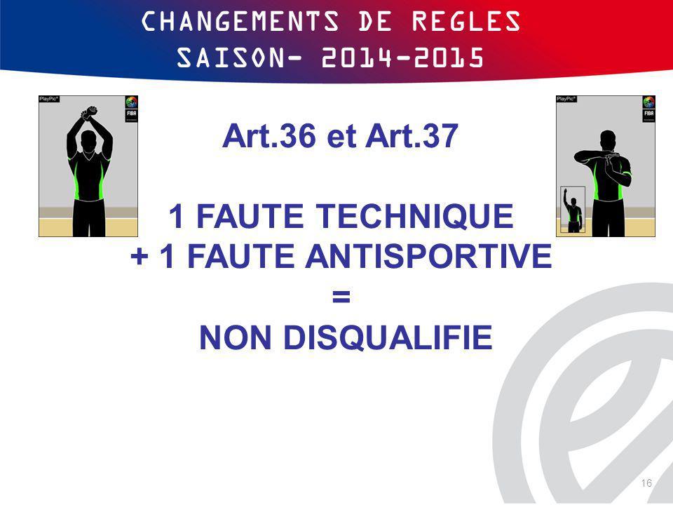 CHANGEMENTS DE REGLES SAISON- 2014-2015 Art.36 et Art.37 1 FAUTE TECHNIQUE + 1 FAUTE ANTISPORTIVE = NON DISQUALIFIE 16