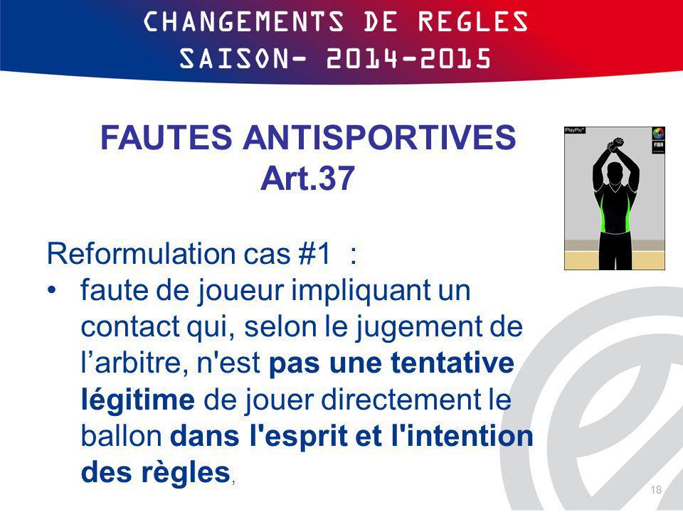 CHANGEMENTS DE REGLES SAISON- 2014-2015 FAUTES ANTISPORTIVES Art.37 Reformulation cas #1 : faute de joueur impliquant un contact qui, selon le jugemen