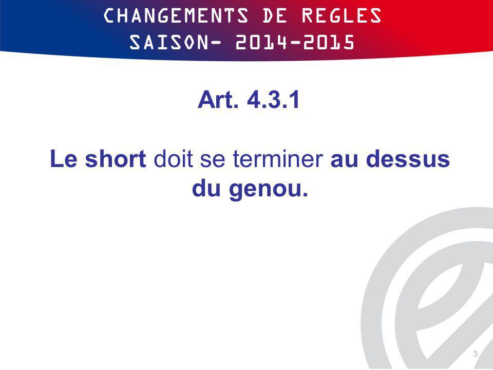 CHANGEMENTS DE REGLES SAISON- 2014-2015 Art. 4.3.1 Le short doit se terminer au dessus du genou. 3
