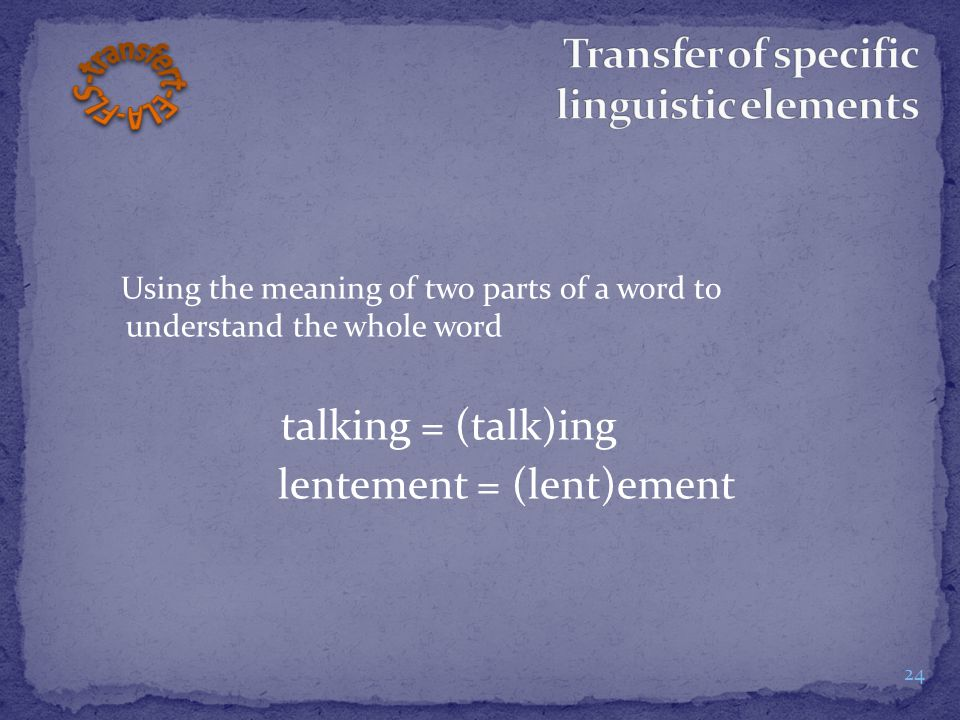 Using the meaning of two parts of a word to understand the whole word talking = (talk)ing lentement = (lent)ement 24