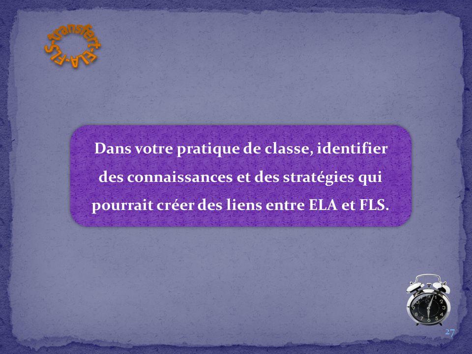 Dans votre pratique de classe, identifier des connaissances et des stratégies qui pourrait créer des liens entre ELA et FLS. 27