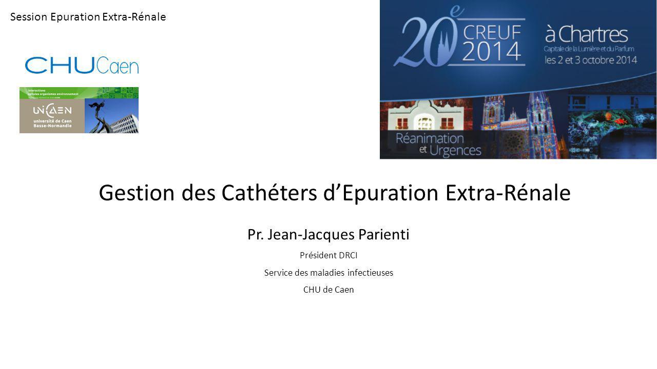 Gestion des Cathéters d'Epuration Extra-Rénale Pr. Jean-Jacques Parienti Président DRCI Service des maladies infectieuses CHU de Caen Session Epuratio
