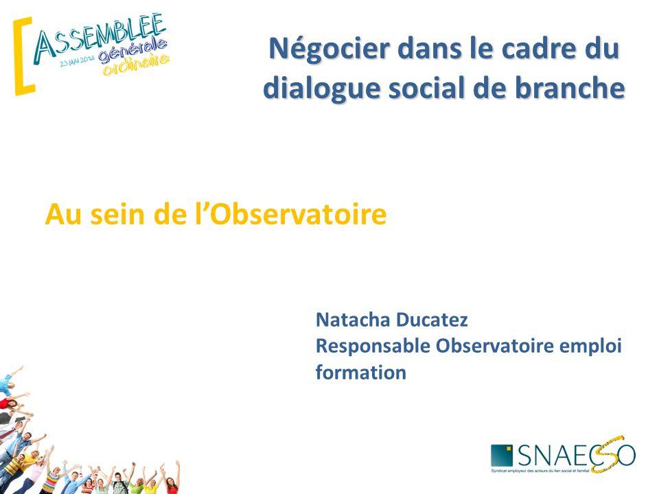 Négocier dans le cadre du dialogue social de branche Au sein de l'Observatoire Natacha Ducatez Responsable Observatoire emploi formation