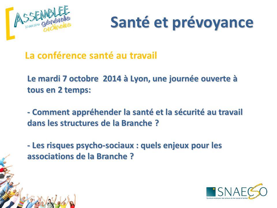 Santé et prévoyance La conférence santé au travail Le mardi 7 octobre 2014 à Lyon, une journée ouverte à tous en 2 temps: - Comment appréhender la santé et la sécurité au travail dans les structures de la Branche .