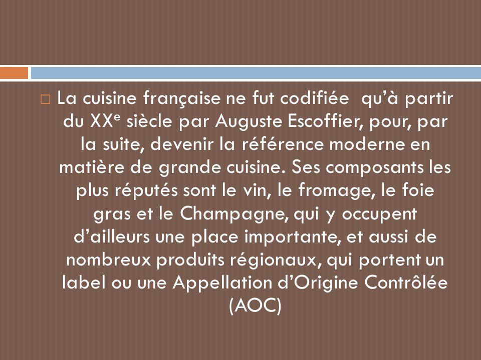  La cuisine française ne fut codifiée qu'à partir du XX e siècle par Auguste Escoffier, pour, par la suite, devenir la référence moderne en matière d