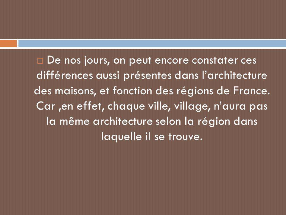  De nos jours, on peut encore constater ces différences aussi présentes dans l'architecture des maisons, et fonction des régions de France. Car,en ef
