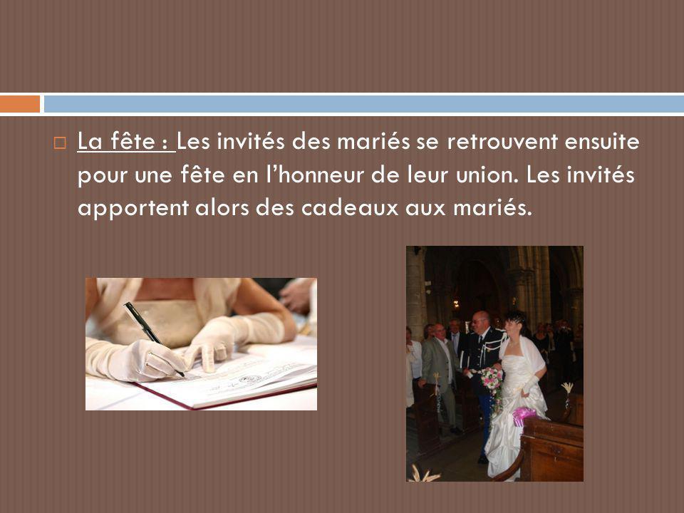  La fête : Les invités des mariés se retrouvent ensuite pour une fête en l'honneur de leur union. Les invités apportent alors des cadeaux aux mariés.