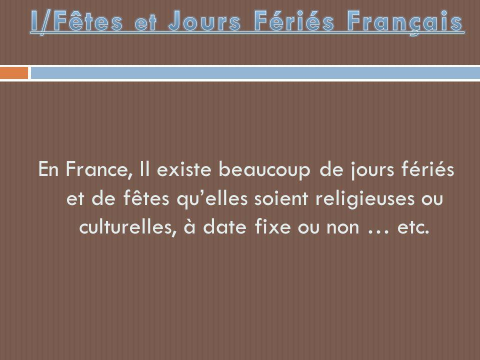 En France, Il existe beaucoup de jours fériés et de fêtes qu'elles soient religieuses ou culturelles, à date fixe ou non … etc.