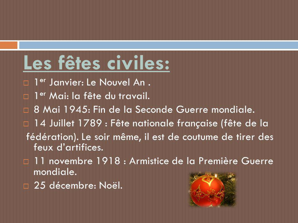 Les fêtes civiles:  1 er Janvier: Le Nouvel An.  1 er Mai: la fête du travail.  8 Mai 1945: Fin de la Seconde Guerre mondiale.  14 Juillet 1789 :