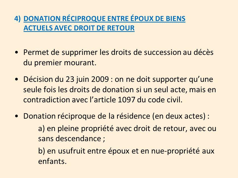 4)DONATION RÉCIPROQUE ENTRE ÉPOUX DE BIENS ACTUELS AVEC DROIT DE RETOUR Permet de supprimer les droits de succession au décès du premier mourant. Déci
