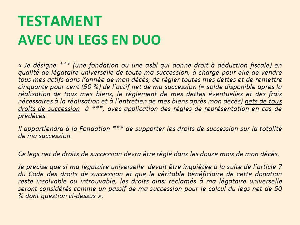 TESTAMENT AVEC UN LEGS EN DUO « Je désigne *** (une fondation ou une asbl qui donne droit à déduction fiscale) en qualité de légataire universelle de