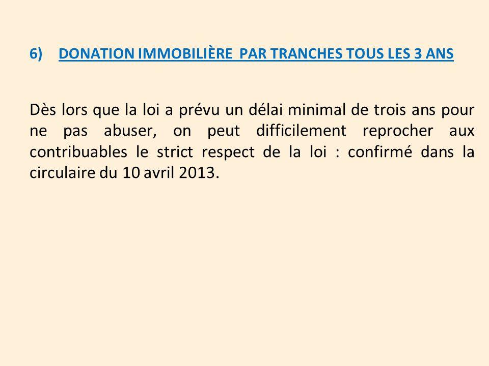 6) DONATION IMMOBILIÈRE PAR TRANCHES TOUS LES 3 ANS Dès lors que la loi a prévu un délai minimal de trois ans pour ne pas abuser, on peut difficilemen