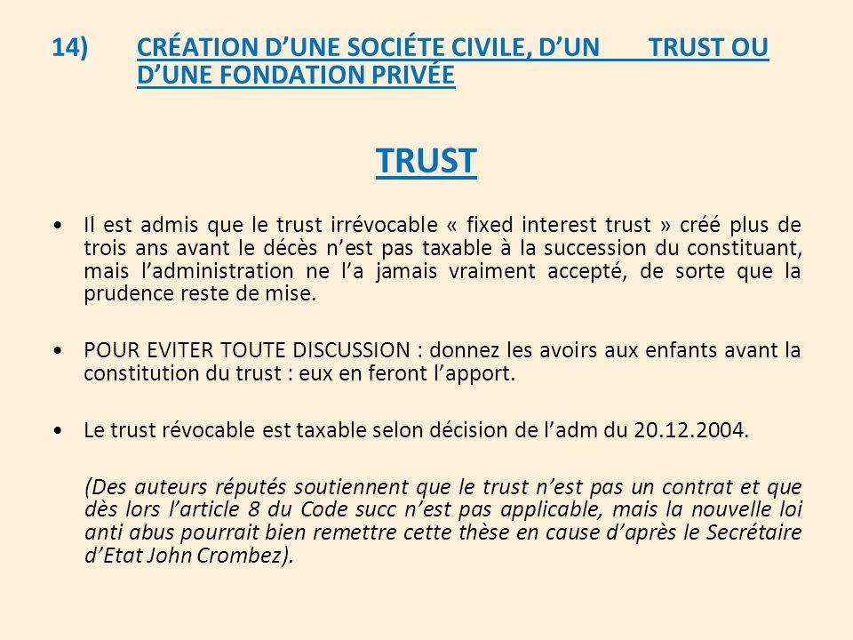 14)CRÉATION D'UNE SOCIÉTE CIVILE, D'UN TRUST OU D'UNE FONDATION PRIVÉE TRUST Il est admis que le trust irrévocable « fixed interest trust » créé plus