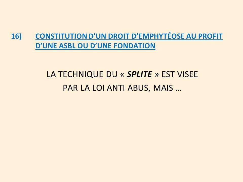 16)CONSTITUTION D'UN DROIT D'EMPHYTÉOSE AU PROFIT D'UNE ASBL OU D'UNE FONDATION LA TECHNIQUE DU « SPLITE » EST VISEE PAR LA LOI ANTI ABUS, MAIS …