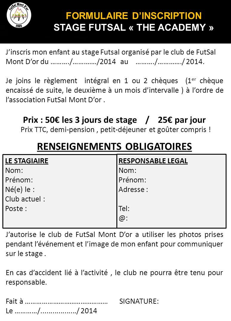 FORMULAIRE D'INSCRIPTION STAGE FUTSAL « THE ACADEMY » J'inscris mon enfant au stage Futsal organisé par le club de FutSal Mont D'or du ………./…………./2014