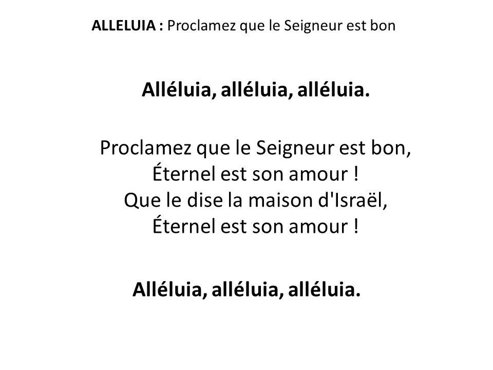 ALLELUIA : Proclamez que le Seigneur est bon Alléluia, alléluia, alléluia. Proclamez que le Seigneur est bon, Éternel est son amour ! Que le dise la m