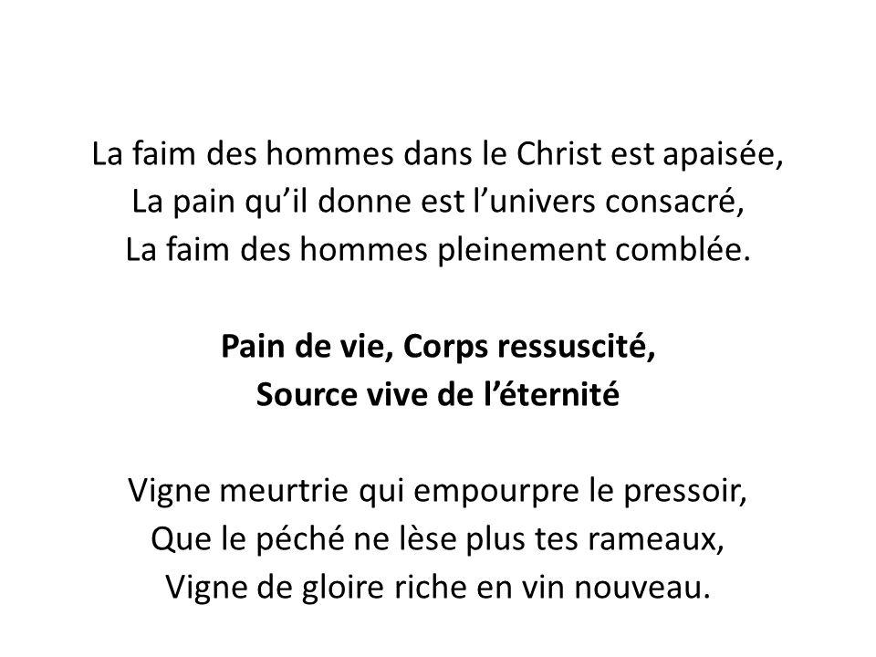 La faim des hommes dans le Christ est apaisée, La pain qu'il donne est l'univers consacré, La faim des hommes pleinement comblée. Pain de vie, Corps r