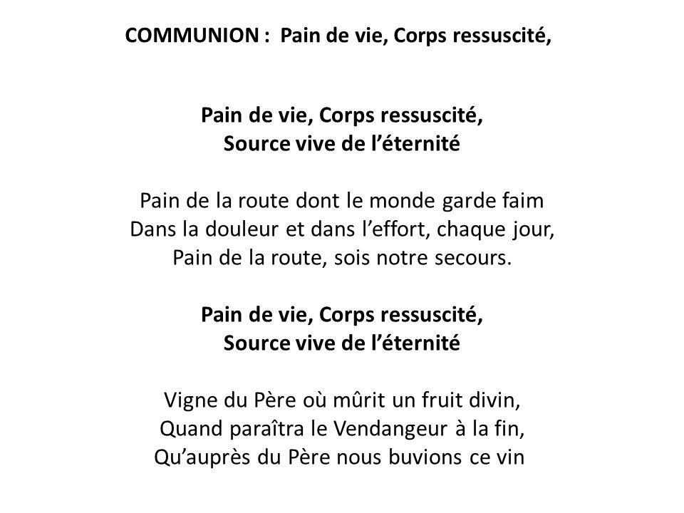 COMMUNION : Pain de vie, Corps ressuscité, Pain de vie, Corps ressuscité, Source vive de l'éternité Pain de la route dont le monde garde faim Dans la
