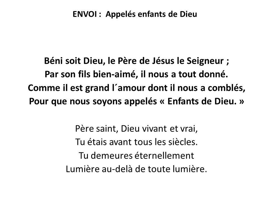 ENVOI : Appelés enfants de Dieu Béni soit Dieu, le Père de Jésus le Seigneur ; Par son fils bien-aimé, il nous a tout donné. Comme il est grand l´amou