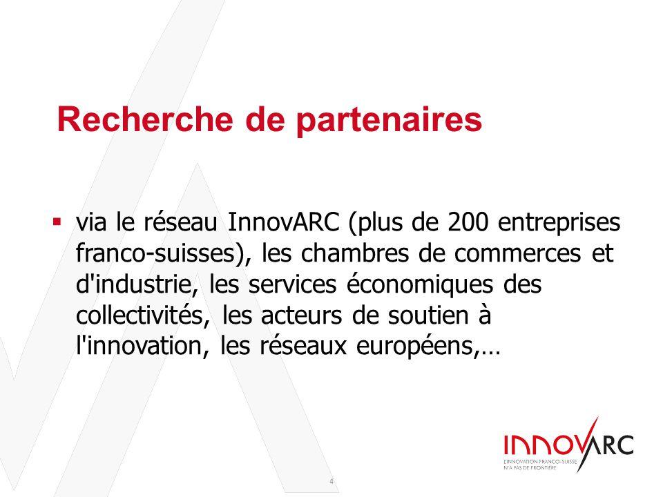 Titre de la présentation – Sous-titre de la présentation 10/06/14 Recherche de partenaires  via le réseau InnovARC (plus de 200 entreprises franco-suisses), les chambres de commerces et d industrie, les services économiques des collectivités, les acteurs de soutien à l innovation, les réseaux européens,… 4