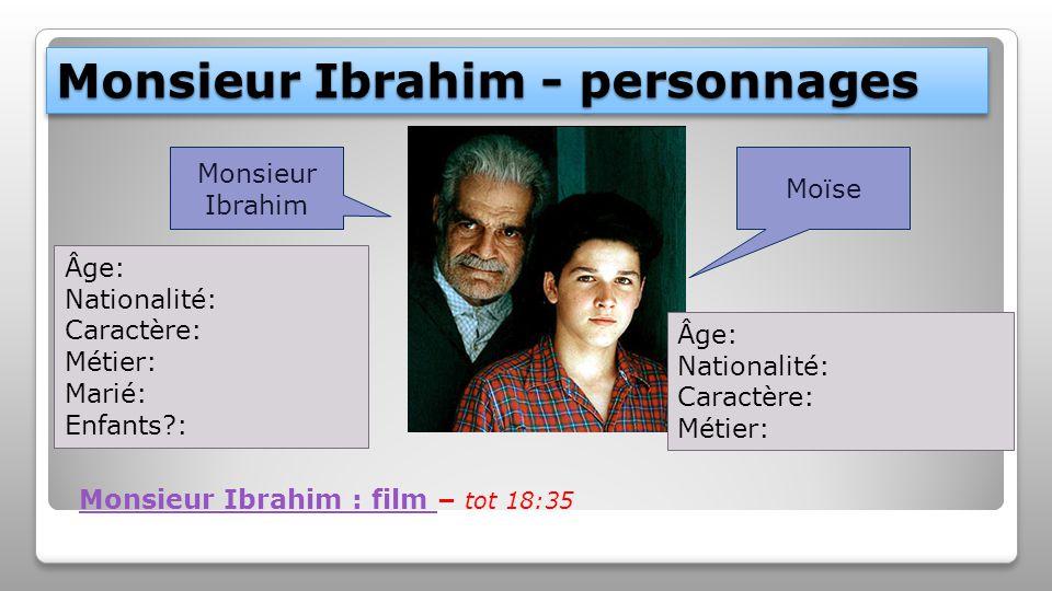 Monsieur Ibrahim - personnages Monsieur Ibrahim Moïse Âge: Nationalité: Caractère: Métier: Marié: Enfants?: Âge: Nationalité: Caractère: Métier: Monsi