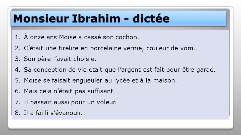 Monsieur Ibrahim - dictée 1.À onze ans Moïse a cassé son cochon. 2.C'était une tirelire en porcelaine vernie, couleur de vomi. 3.Son père l'avait choi