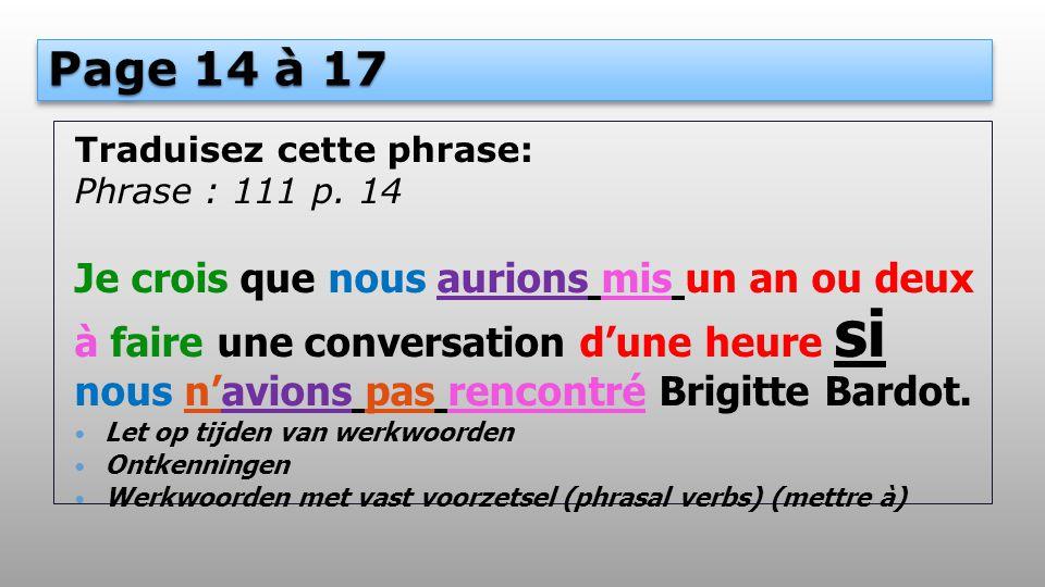 Page 14 à 17 Traduisez cette phrase: Phrase : 111 p. 14 Je crois que nous aurions mis un an ou deux à faire une conversation d'une heure si nous n'avi