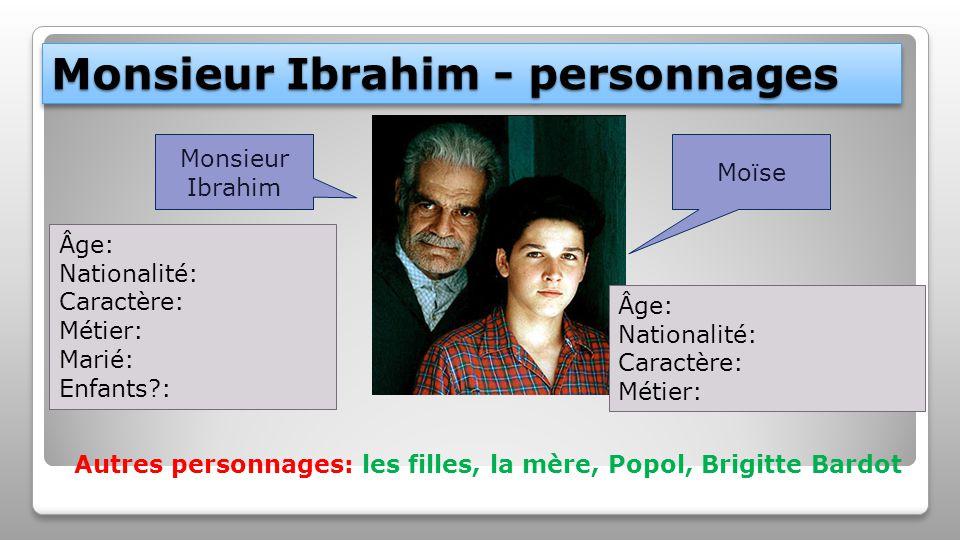 Monsieur Ibrahim - personnages Monsieur Ibrahim Moïse Âge: Nationalité: Caractère: Métier: Marié: Enfants?: Âge: Nationalité: Caractère: Métier: Autres personnages: les filles, la mère, Popol, Brigitte Bardot